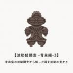 【波動値調査 -青森編-3】青森県の波動調査から解った縄文波動の豊かさ